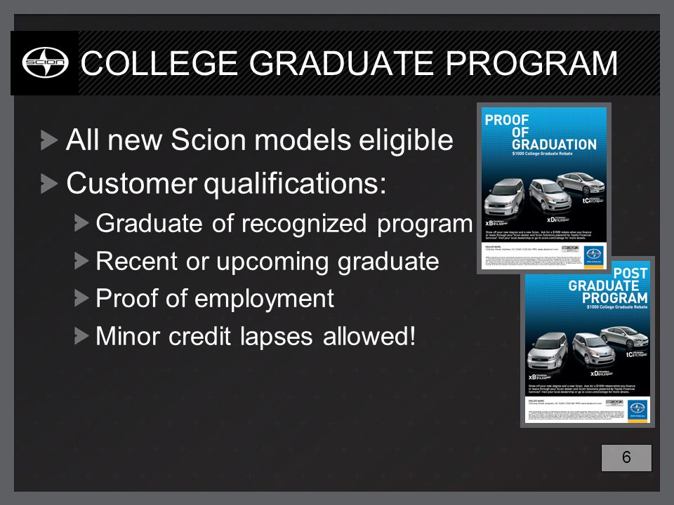 COLLEGE GRADUATE PROGRAM All new Scion models eligible Customer qualifications: Graduate of recognized program Recent or upcoming graduate Proof of em