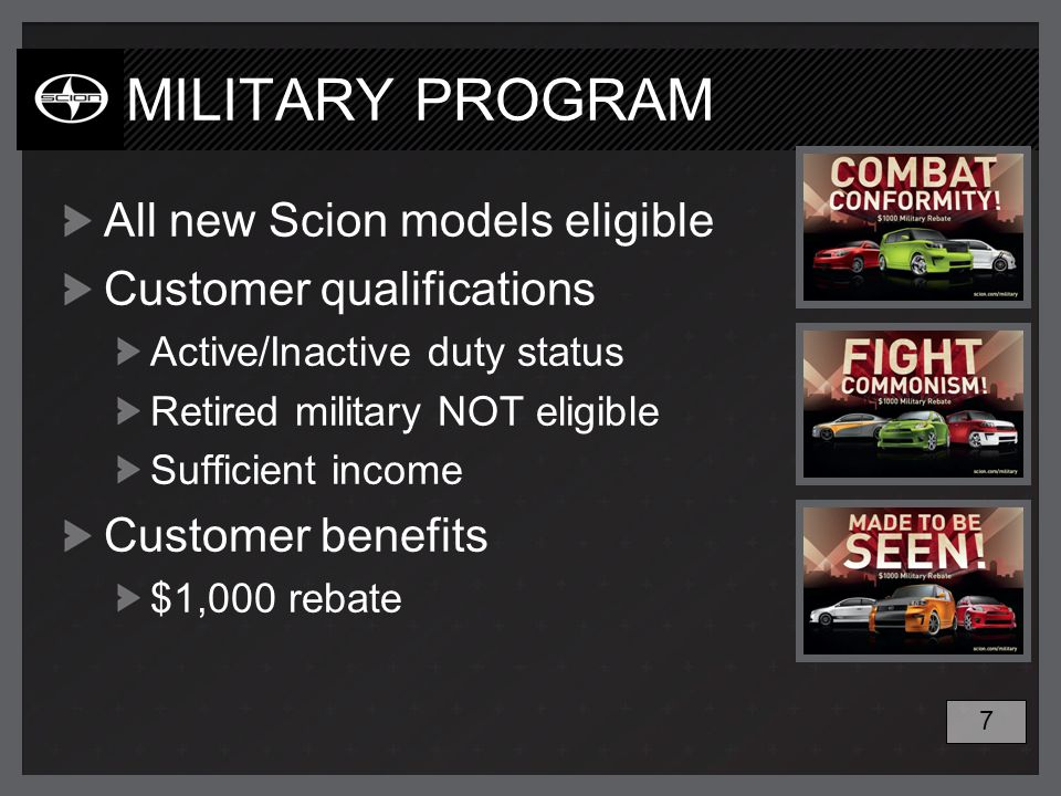 MILITARY PROGRAM All new Scion models eligible Customer qualifications Active/Inactive duty status Retired military NOT eligible Sufficient income Customer benefits $1,000 rebate 7