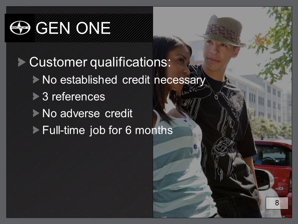 GEN ONE Customer qualifications: No established credit necessary 3 references No adverse credit Full-time job for 6 months 8