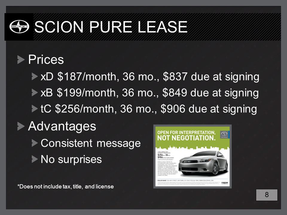 SCION PURE LEASE Prices xD $187/month, 36 mo., $837 due at signing xB $199/month, 36 mo., $849 due at signing tC $256/month, 36 mo., $906 due at signing Advantages Consistent message No surprises *Does not include tax, title, and license 8