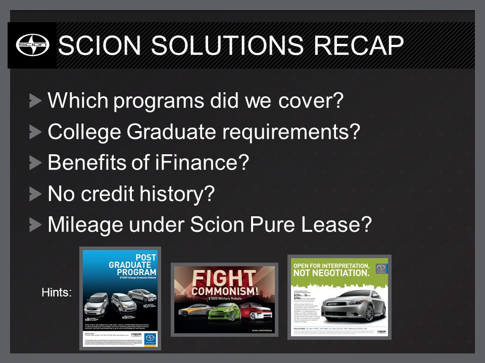 SCION SOLUTIONS RECAP Which programs did we cover? College Graduate requirements? Benefits of iFinance? No credit history? Mileage under Scion Pure Le