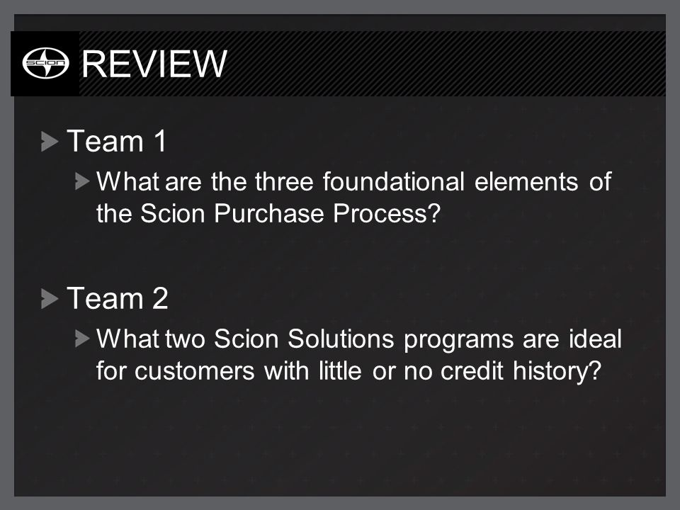 REVIEW Team 1 What are the three foundational elements of the Scion Purchase Process? Team 2 What two Scion Solutions programs are ideal for customers
