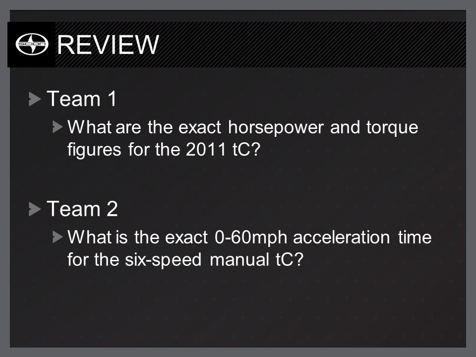 REVIEW Team 1 What are the exact horsepower and torque figures for the 2011 tC? Team 2 What is the exact 0-60mph acceleration time for the six-speed m