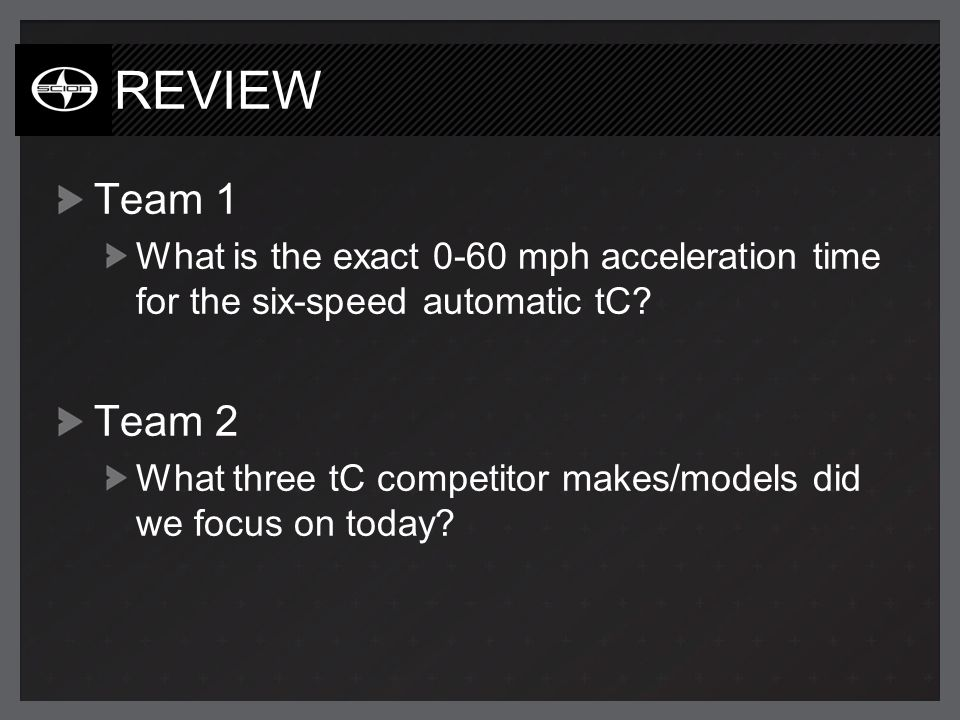 REVIEW Team 1 What is the exact 0-60 mph acceleration time for the six-speed automatic tC? Team 2 What three tC competitor makes/models did we focus o