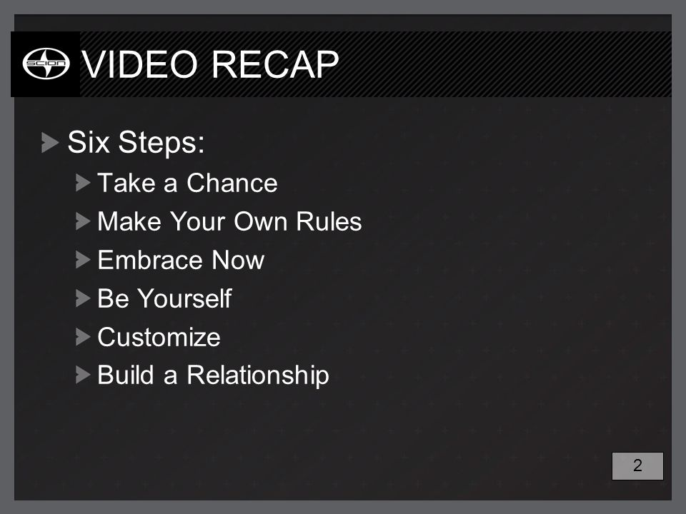 VIDEO RECAP Six Steps: Take a Chance Make Your Own Rules Embrace Now Be Yourself Customize Build a Relationship 2