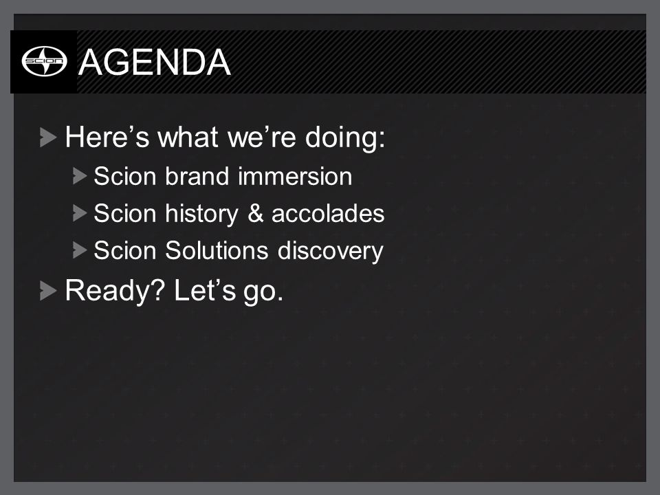 AGENDA Heres what were doing: Scion brand immersion Scion history & accolades Scion Solutions discovery Ready.
