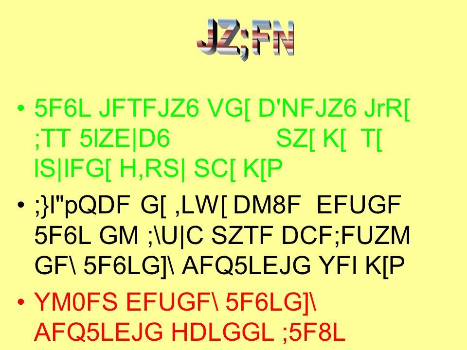 5F6L JFTFJZ6 VG[ D'NFJZ6 JrR[ ;TT 5lZE D6 SZ[ K[ T[ lS IFG[ H,RS  SC[ K[P ;}I