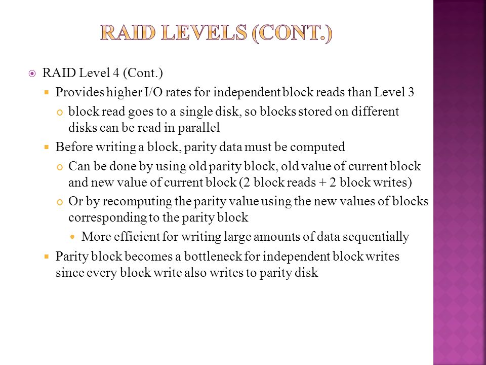 RAID Level 4 (Cont.) Provides higher I/O rates for independent block reads than Level 3 block read goes to a single disk, so blocks stored on differen