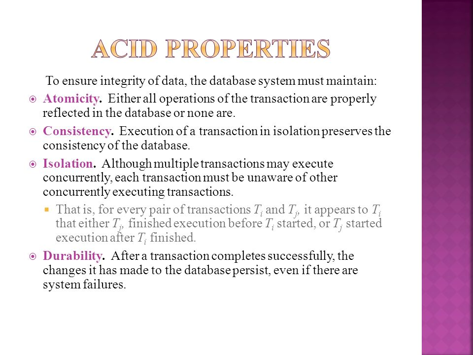 To ensure integrity of data, the database system must maintain: Atomicity. Either all operations of the transaction are properly reflected in the data