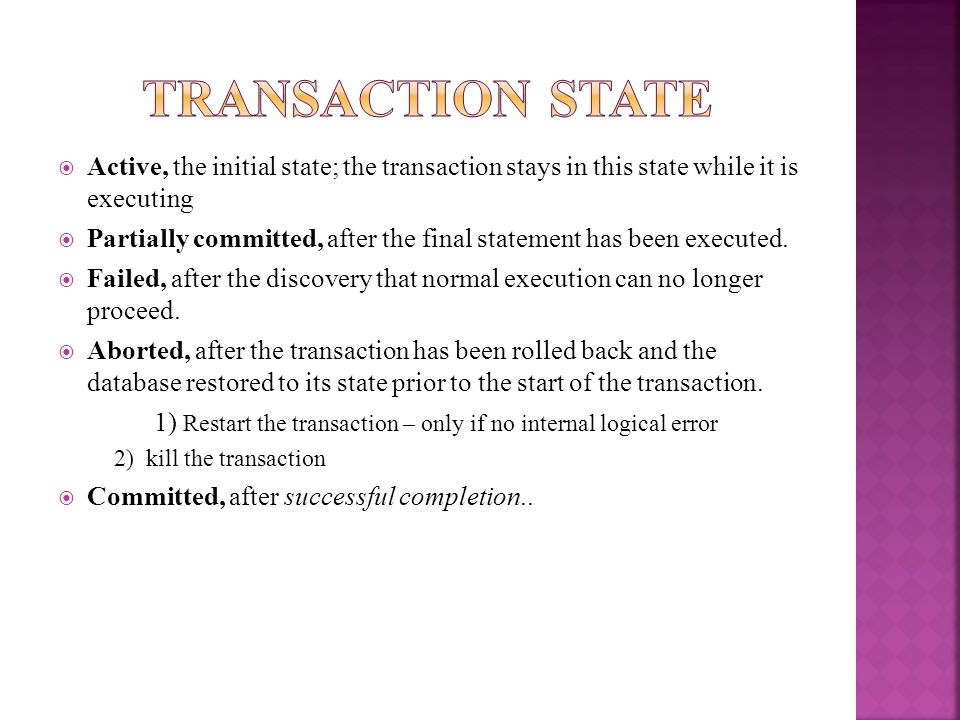 Active, the initial state; the transaction stays in this state while it is executing Partially committed, after the final statement has been executed.