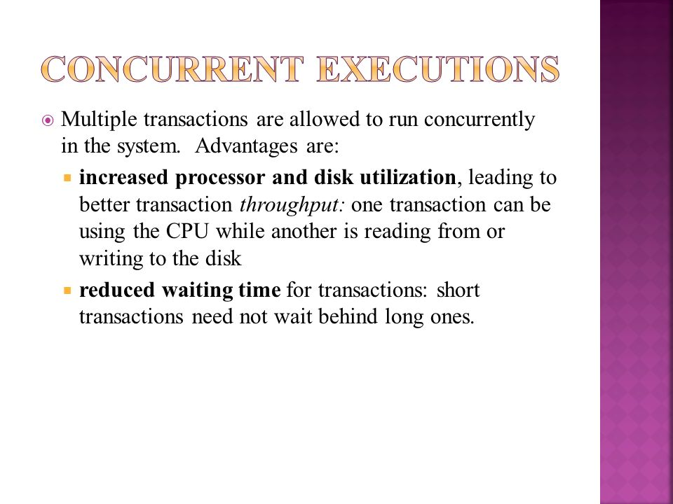 Multiple transactions are allowed to run concurrently in the system. Advantages are: increased processor and disk utilization, leading to better trans