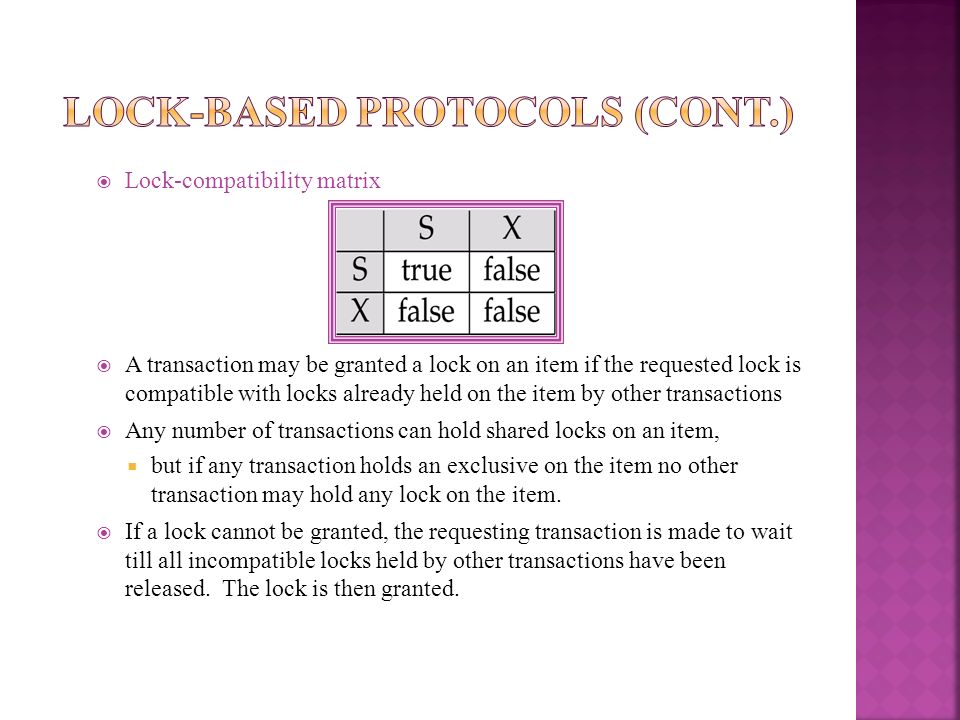 Lock-compatibility matrix A transaction may be granted a lock on an item if the requested lock is compatible with locks already held on the item by ot