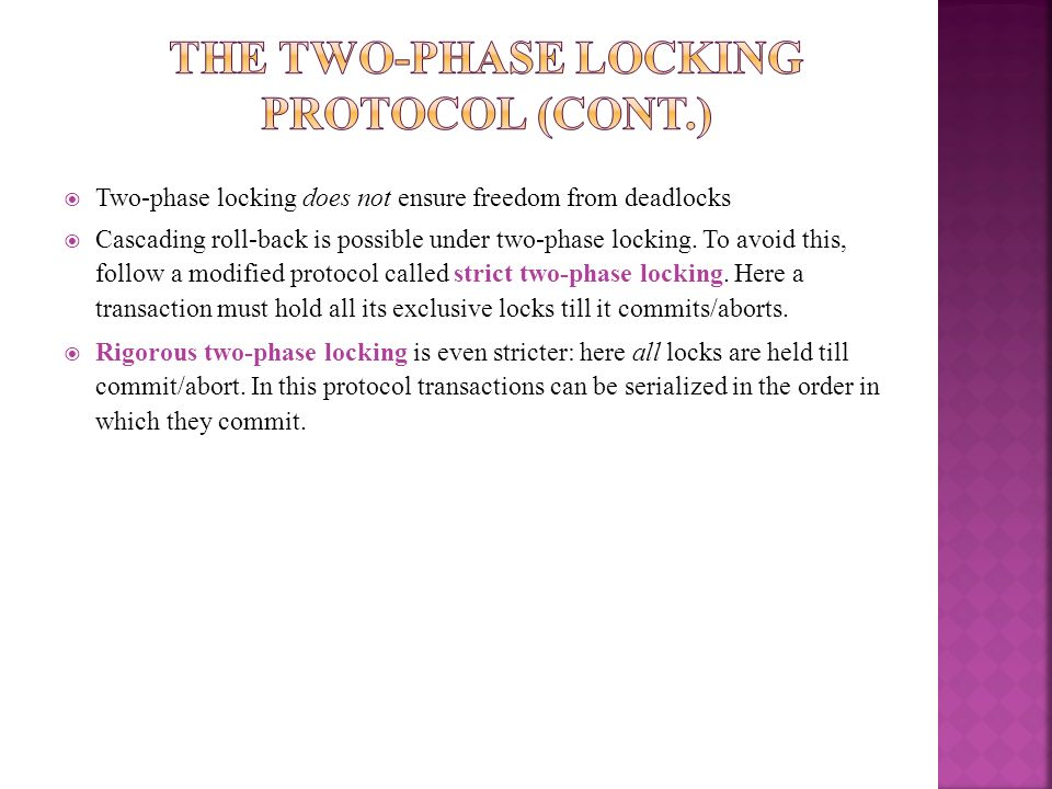 Two-phase locking does not ensure freedom from deadlocks Cascading roll-back is possible under two-phase locking. To avoid this, follow a modified pro