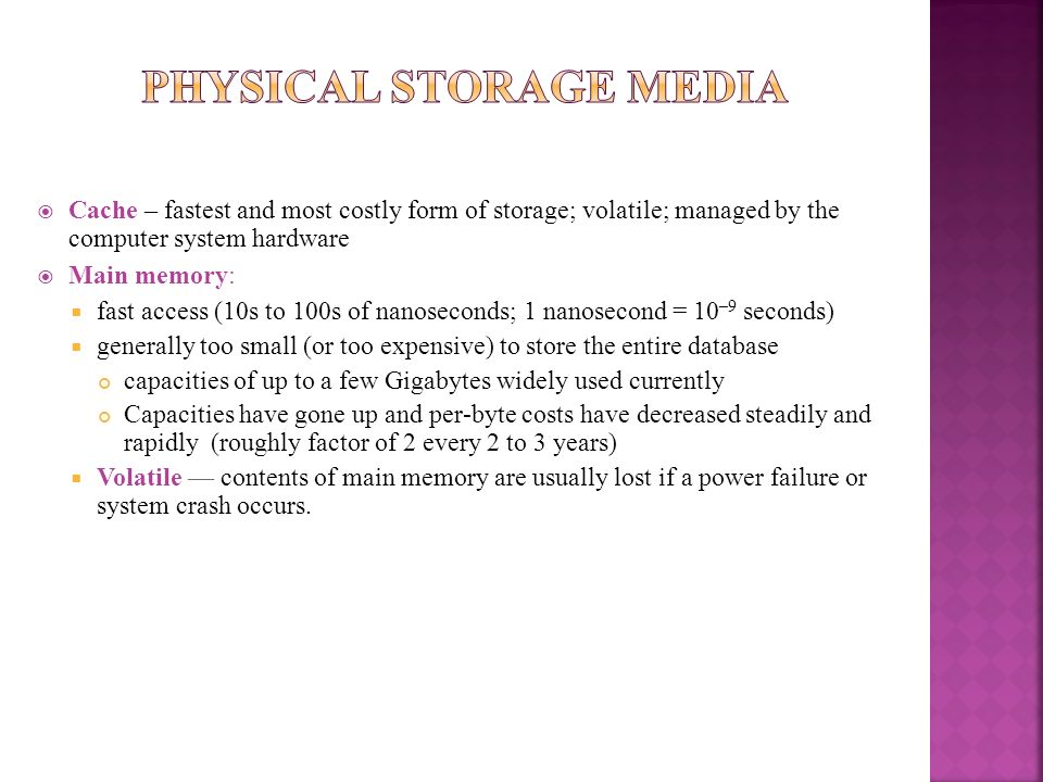 Cache – fastest and most costly form of storage; volatile; managed by the computer system hardware Main memory: fast access (10s to 100s of nanosecond