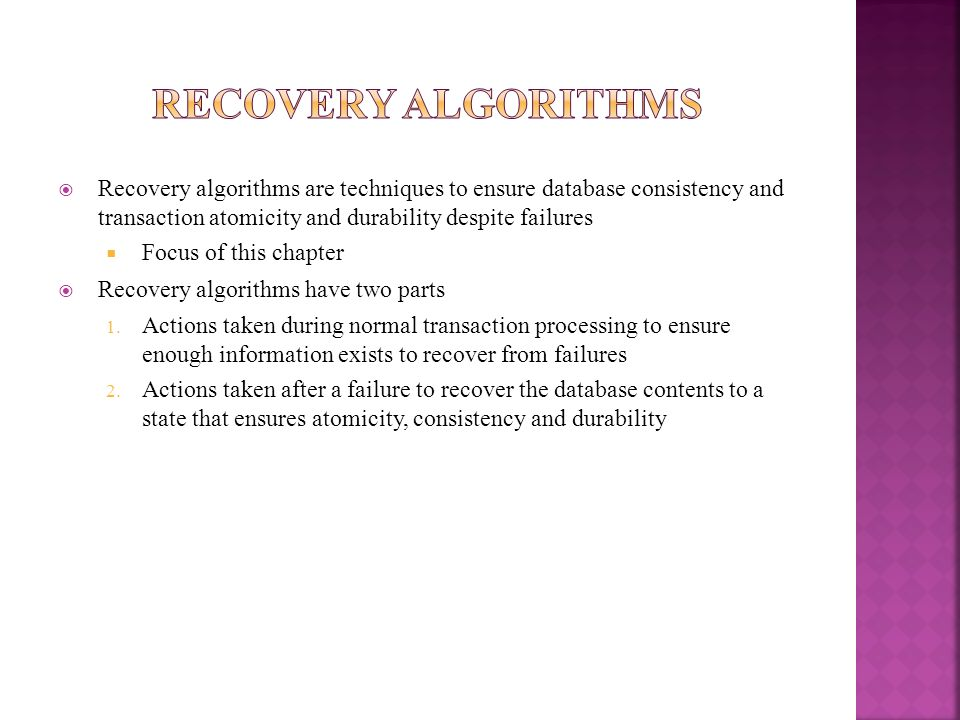 Recovery algorithms are techniques to ensure database consistency and transaction atomicity and durability despite failures Focus of this chapter Reco