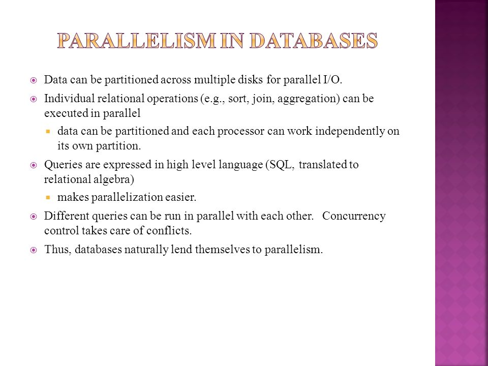 Data can be partitioned across multiple disks for parallel I/O. Individual relational operations (e.g., sort, join, aggregation) can be executed in pa
