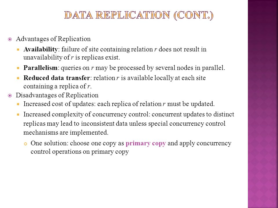 Advantages of Replication Availability: failure of site containing relation r does not result in unavailability of r is replicas exist. Parallelism: q