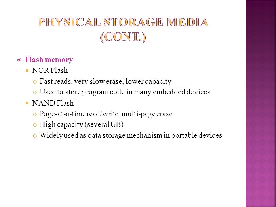 Flash memory NOR Flash Fast reads, very slow erase, lower capacity Used to store program code in many embedded devices NAND Flash Page-at-a-time read/