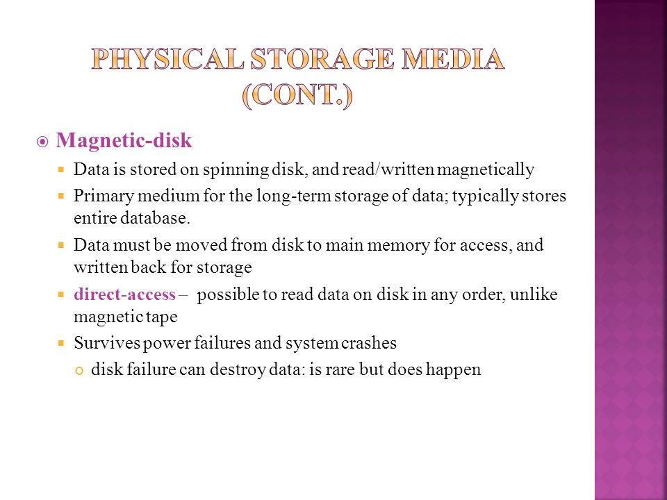 Magnetic-disk Data is stored on spinning disk, and read/written magnetically Primary medium for the long-term storage of data; typically stores entire