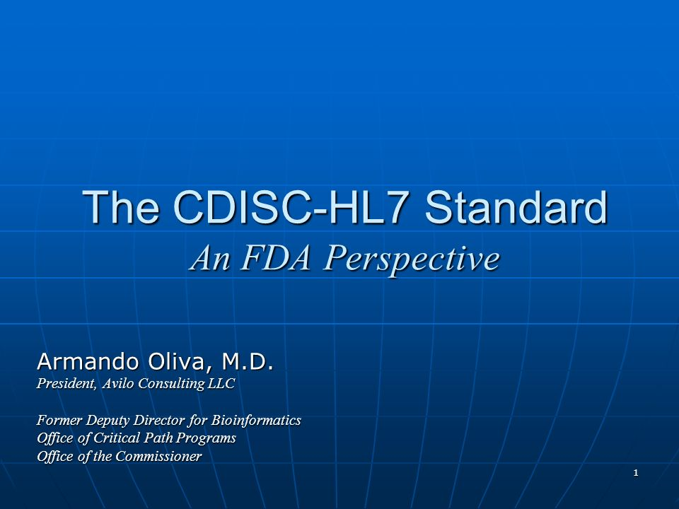 1 The CDISC-HL7 Standard An FDA Perspective Armando Oliva, M.D. President, Avilo Consulting LLC Former Deputy Director for Bioinformatics Office of Cr