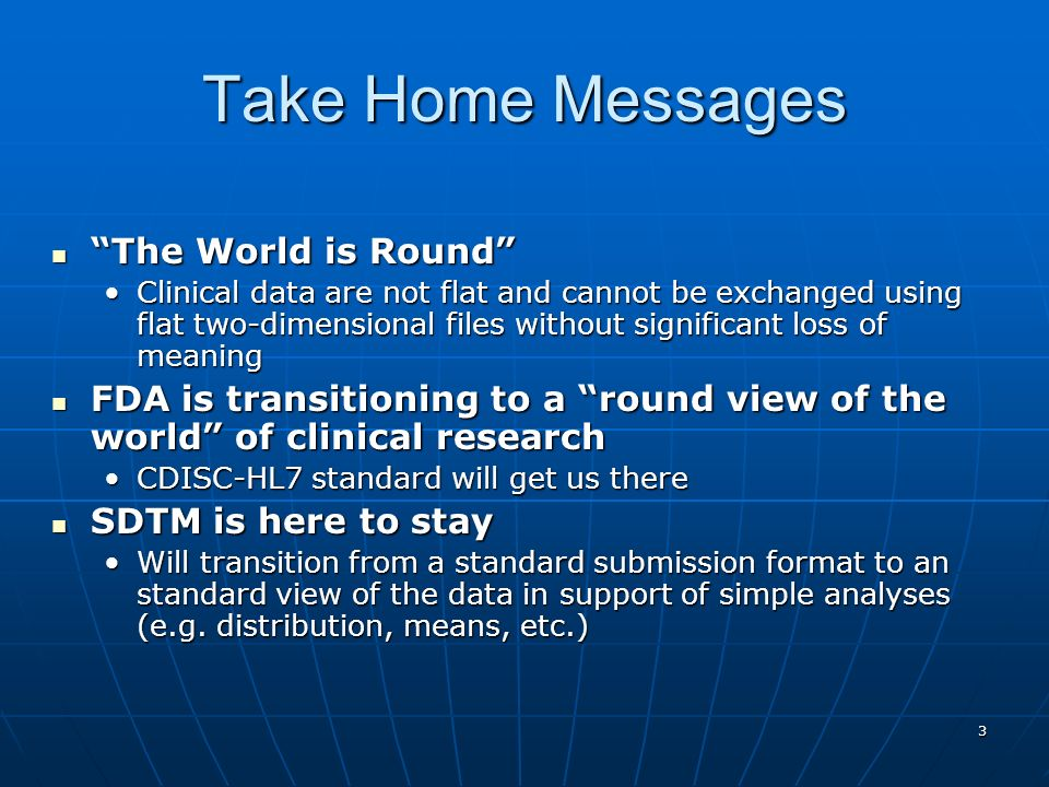 3 Take Home Messages The World is Round The World is Round Clinical data are not flat and cannot be exchanged using flat two-dimensional files without