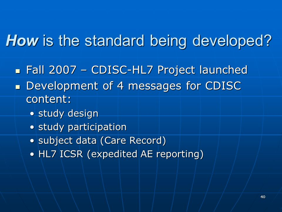 40 How is the standard being developed? Fall 2007 – CDISC-HL7 Project launched Fall 2007 – CDISC-HL7 Project launched Development of 4 messages for CD