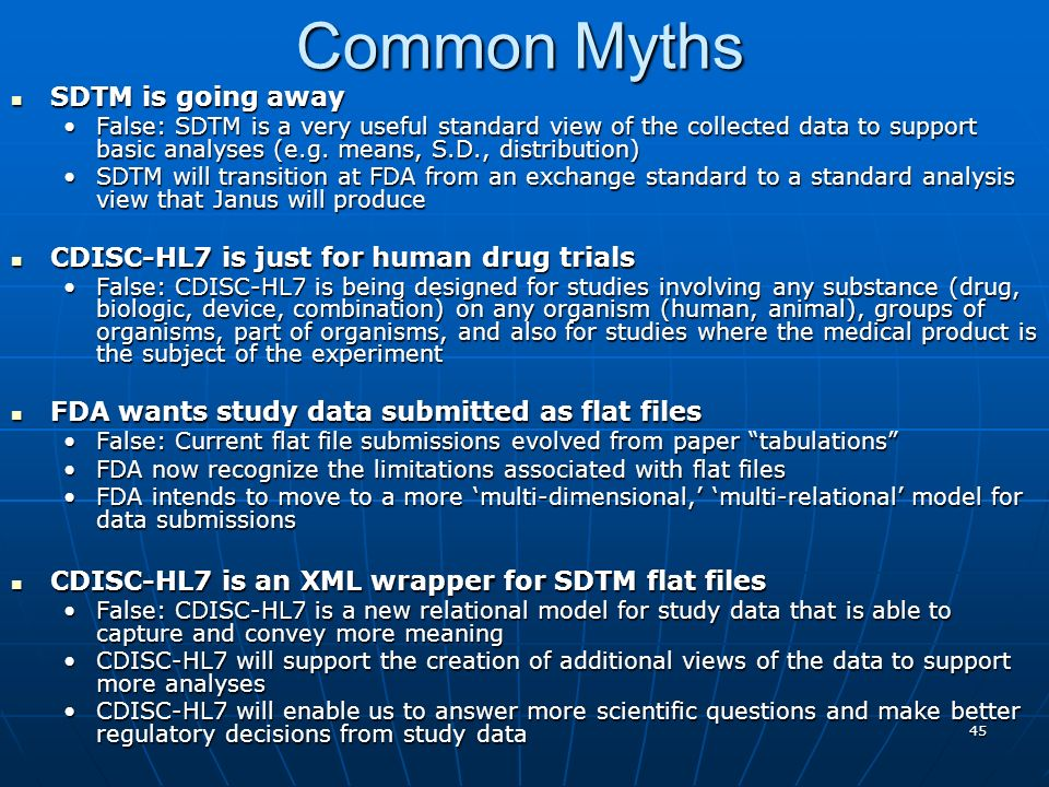 45 Common Myths SDTM is going away SDTM is going away False: SDTM is a very useful standard view of the collected data to support basic analyses (e.g.