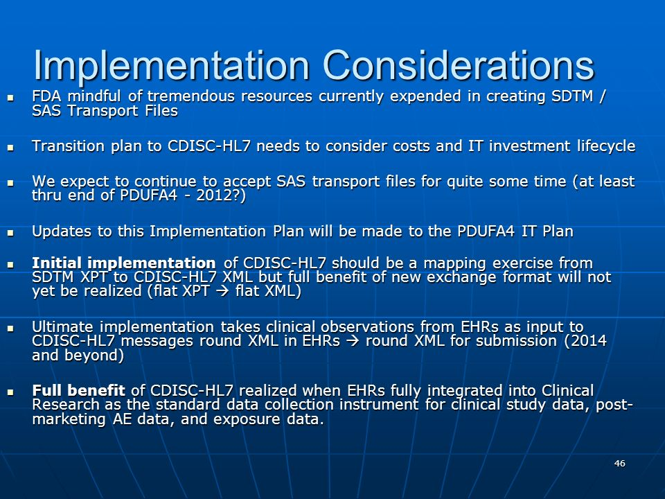 46 Implementation Considerations FDA mindful of tremendous resources currently expended in creating SDTM / SAS Transport Files FDA mindful of tremendo