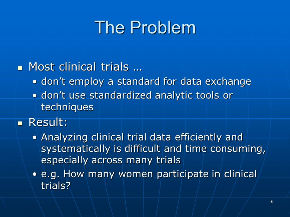 5 The Problem Most clinical trials … Most clinical trials … dont employ a standard for data exchangedont employ a standard for data exchange dont use