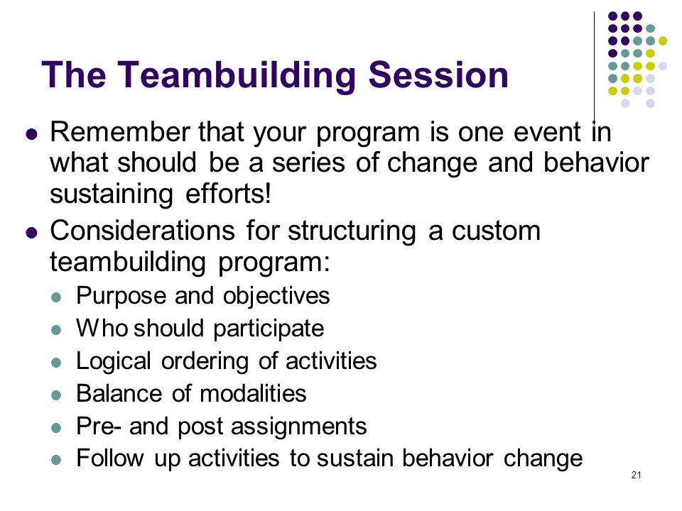 21 The Teambuilding Session Remember that your program is one event in what should be a series of change and behavior sustaining efforts! Consideratio