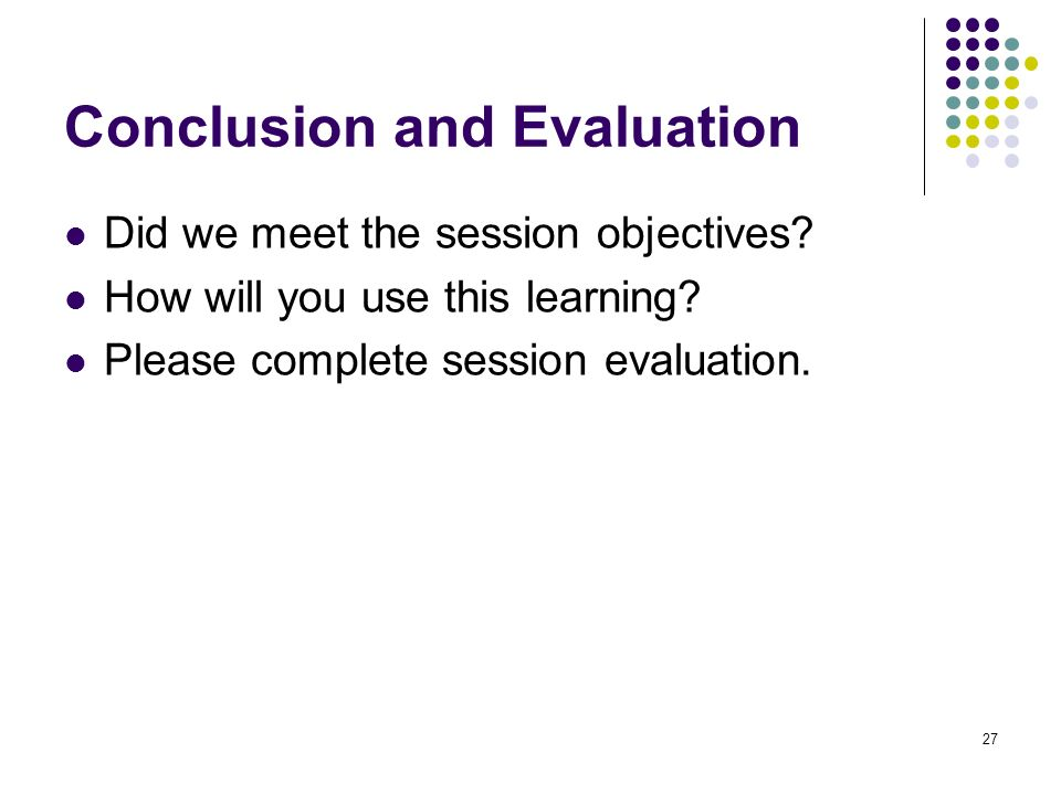 27 Conclusion and Evaluation Did we meet the session objectives? How will you use this learning? Please complete session evaluation.