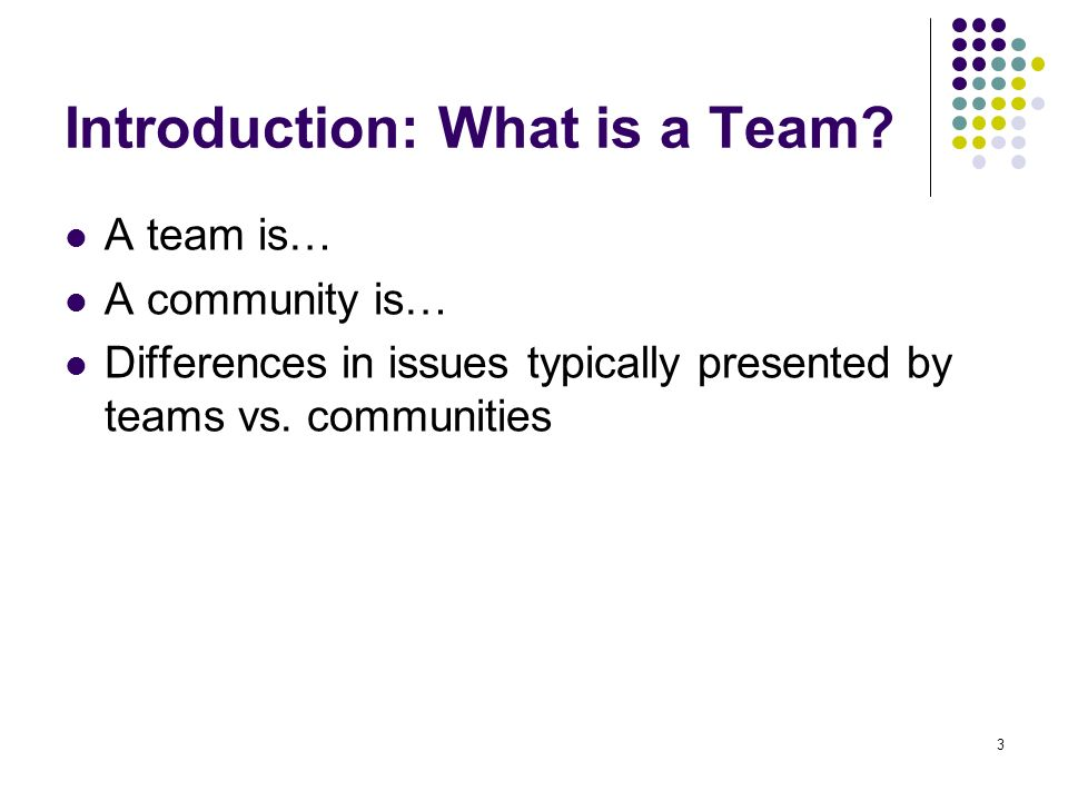 3 Introduction: What is a Team? A team is… A community is… Differences in issues typically presented by teams vs. communities