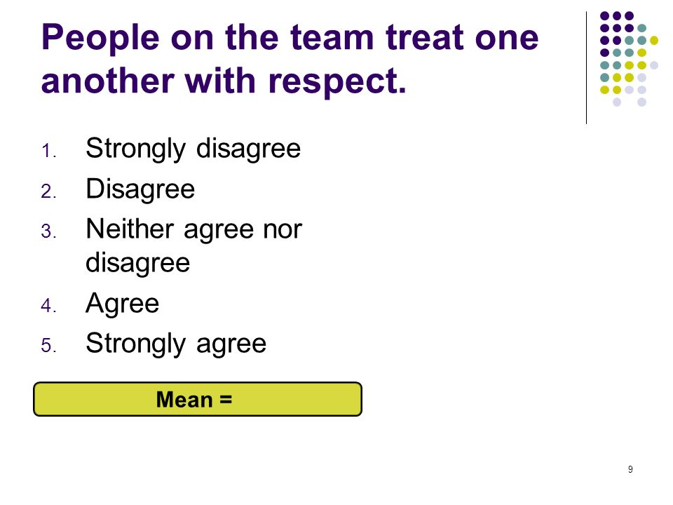 9 People on the team treat one another with respect. 1. Strongly disagree 2. Disagree 3. Neither agree nor disagree 4. Agree 5. Strongly agree Mean =