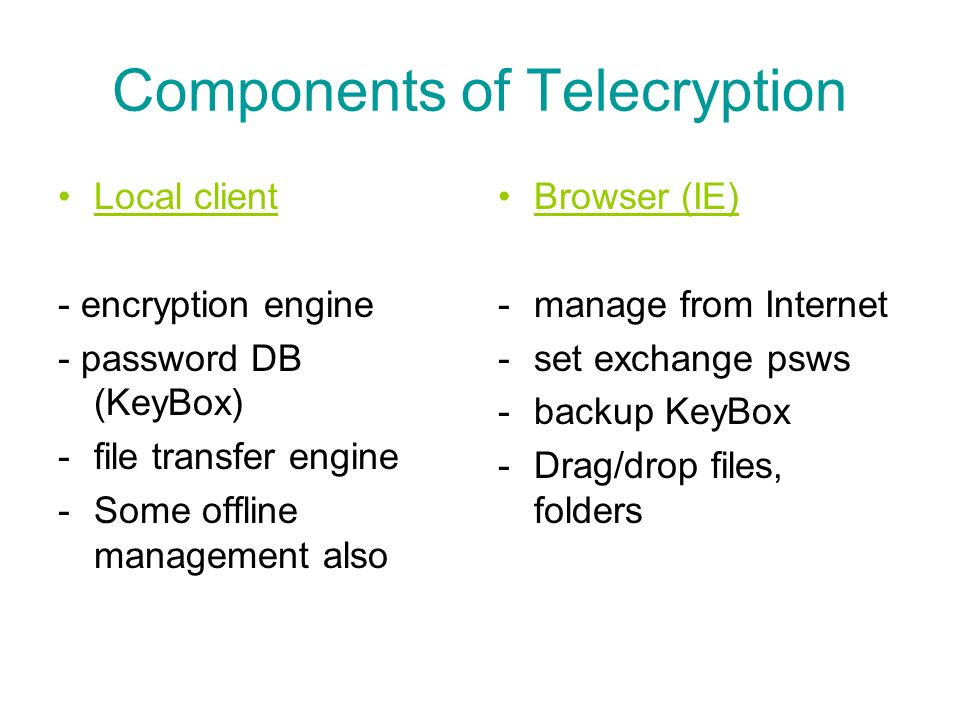 Components of Telecryption Local client - encryption engine - password DB (KeyBox) -file transfer engine -Some offline management also Browser (IE) -manage from Internet -set exchange psws -backup KeyBox -Drag/drop files, folders