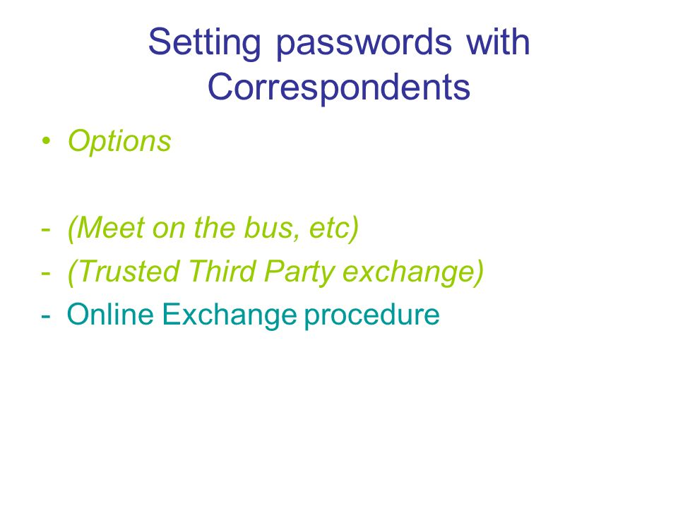 Setting passwords with Correspondents Options -(Meet on the bus, etc) -(Trusted Third Party exchange) -Online Exchange procedure