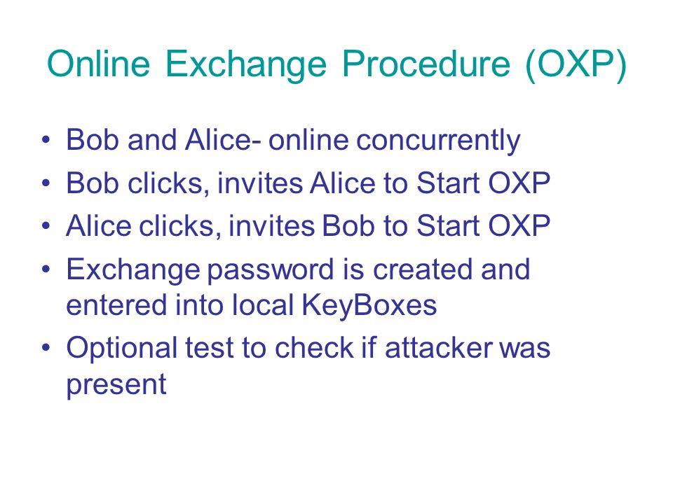 Online Exchange Procedure (OXP) Bob and Alice- online concurrently Bob clicks, invites Alice to Start OXP Alice clicks, invites Bob to Start OXP Exchange password is created and entered into local KeyBoxes Optional test to check if attacker was present