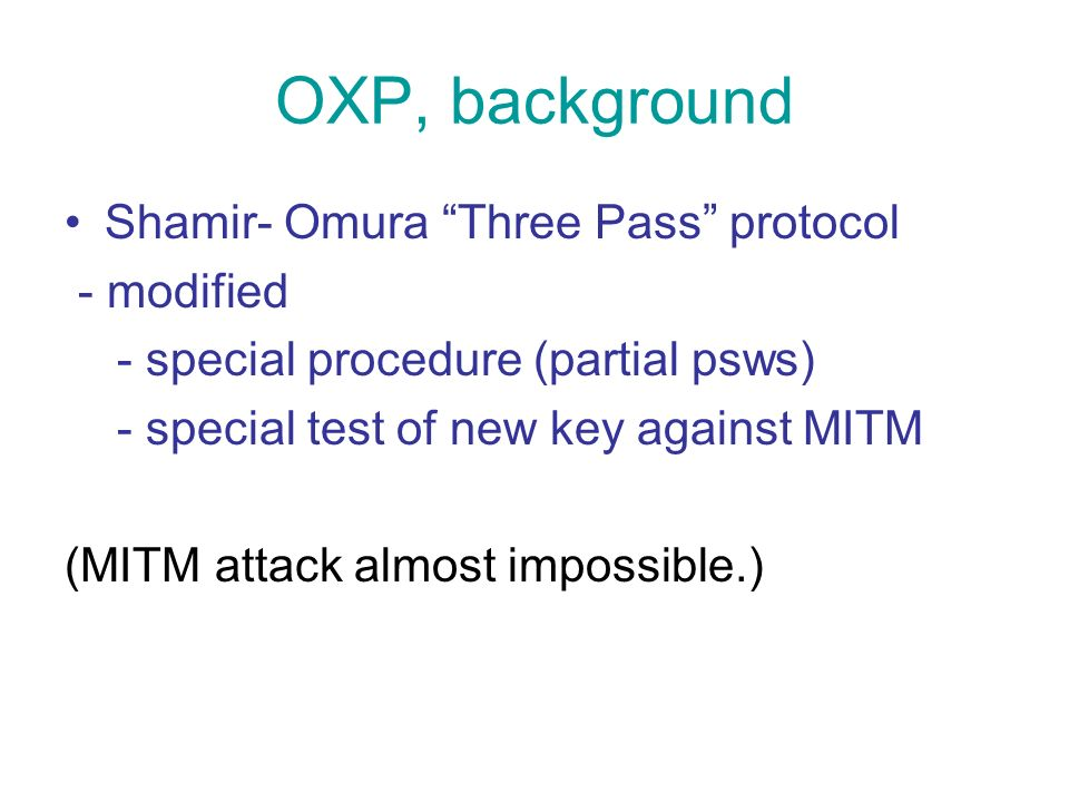 OXP, background Shamir- Omura Three Pass protocol - modified - special procedure (partial psws) - special test of new key against MITM (MITM attack almost impossible.)