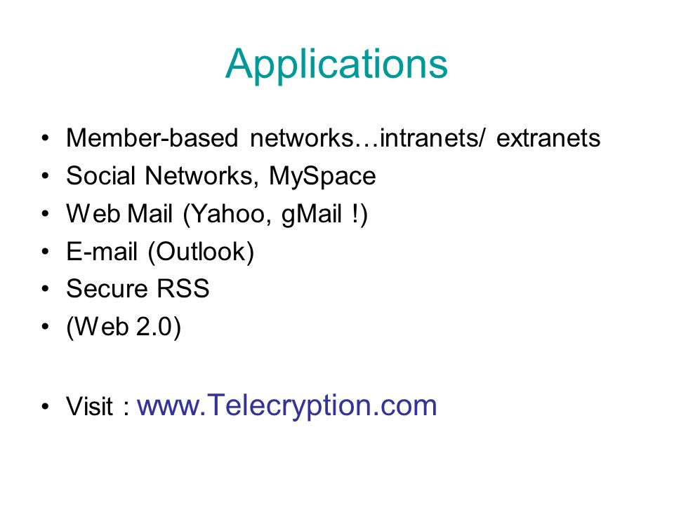 Applications Member-based networks…intranets/ extranets Social Networks, MySpace Web Mail (Yahoo, gMail !) E-mail (Outlook) Secure RSS (Web 2.0) Visit : www.Telecryption.com