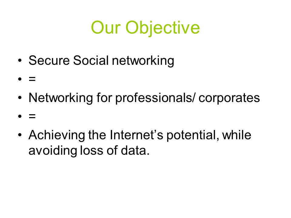 Our Objective Secure Social networking = Networking for professionals/ corporates = Achieving the Internets potential, while avoiding loss of data.
