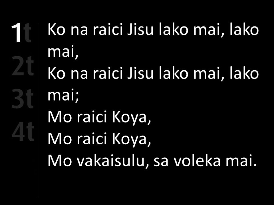 Ko na raici Jisu lako mai, lako mai, Ko na raici Jisu lako mai, lako mai; Mo raici Koya, Mo vakaisulu, sa voleka mai.