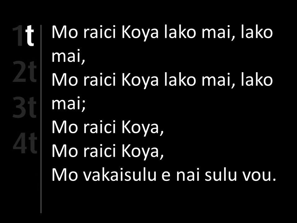 Mo raici Koya lako mai, lako mai, Mo raici Koya lako mai, lako mai; Mo raici Koya, Mo vakaisulu e nai sulu vou.