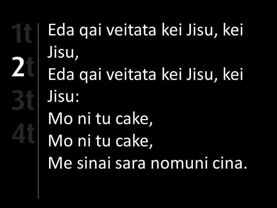 Eda qai veitata kei Jisu, kei Jisu, Eda qai veitata kei Jisu, kei Jisu: Mo ni tu cake, Me sinai sara nomuni cina.