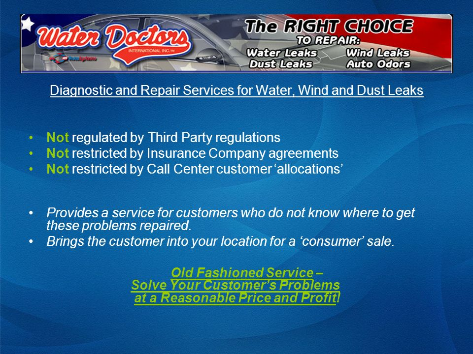 Diagnostic and Repair Services for Water, Wind and Dust Leaks Not regulated by Third Party regulations Not restricted by Insurance Company agreements