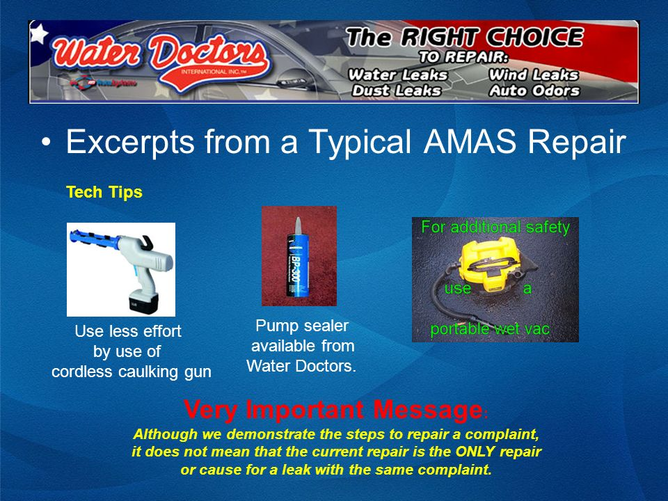Excerpts from a Typical AMAS Repair Tech Tips Use less effort by use of cordless caulking gun Pump sealer available from Water Doctors. Very Important