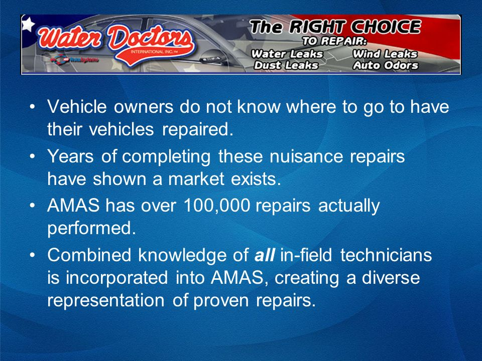Vehicle owners do not know where to go to have their vehicles repaired. Years of completing these nuisance repairs have shown a market exists. AMAS ha