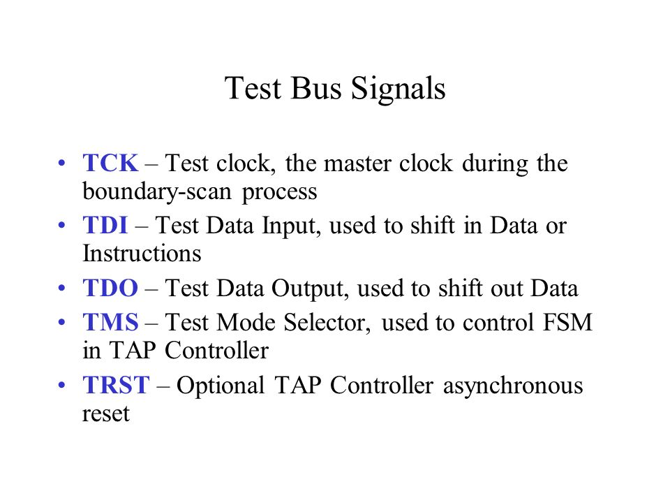Test Bus Signals TCK – Test clock, the master clock during the boundary-scan process TDI – Test Data Input, used to shift in Data or Instructions TDO