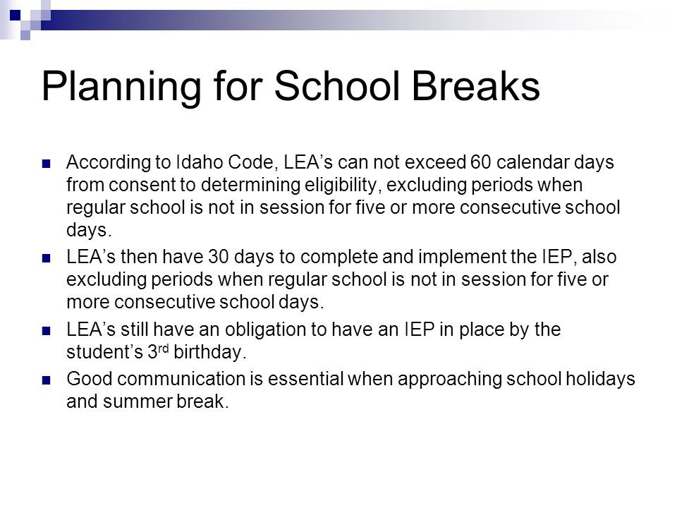 Planning for School Breaks According to Idaho Code, LEAs can not exceed 60 calendar days from consent to determining eligibility, excluding periods wh