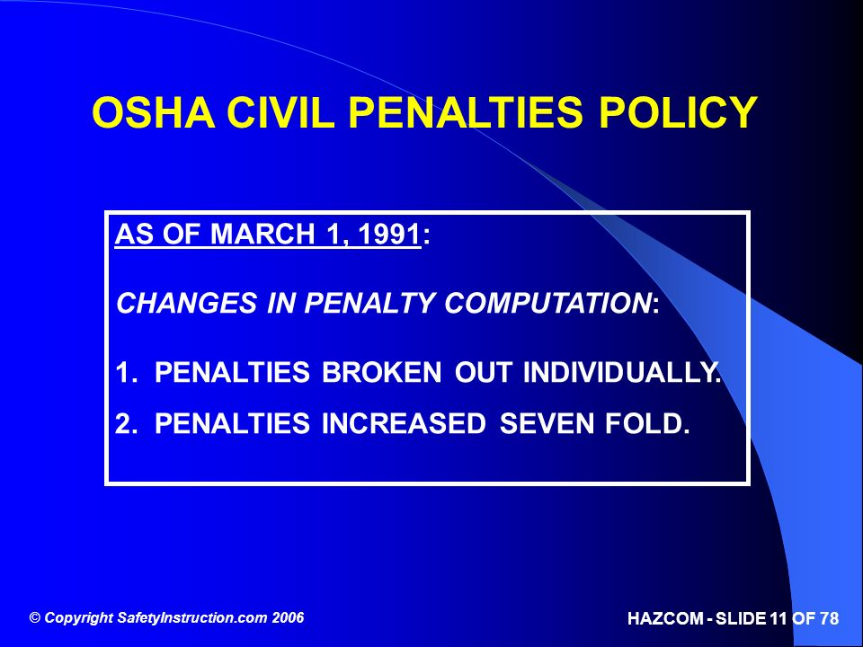© Copyright SafetyInstruction.com 2006 HAZCOM - SLIDE 11 OF 78 OSHA CIVIL PENALTIES POLICY AS OF MARCH 1, 1991: CHANGES IN PENALTY COMPUTATION: 1. PEN