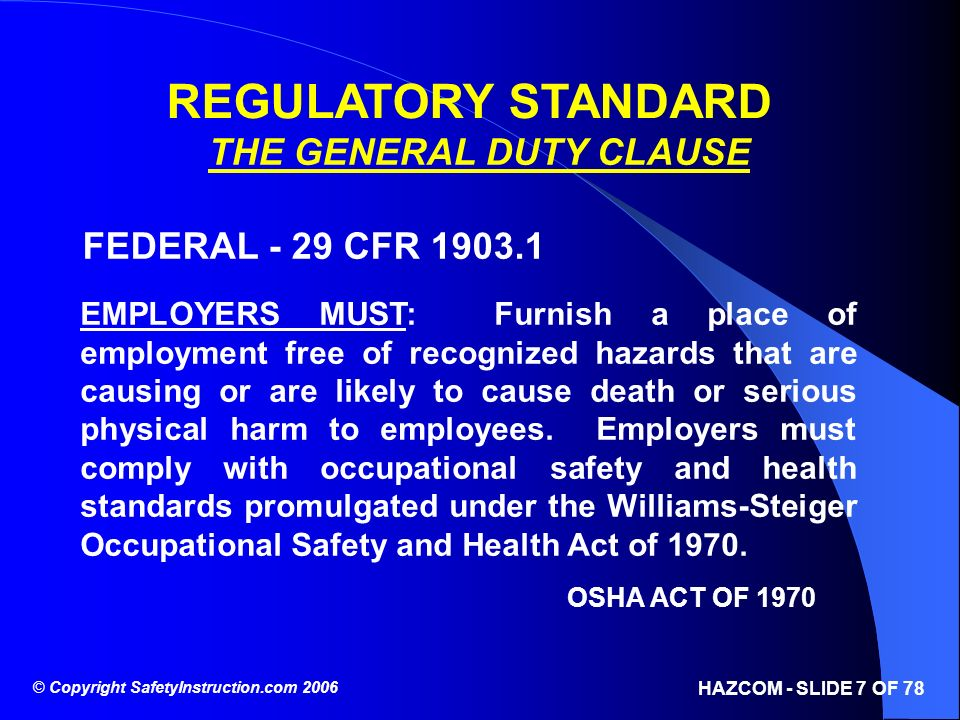 © Copyright SafetyInstruction.com 2006 HAZCOM - SLIDE 7 OF 78 REGULATORY STANDARD THE GENERAL DUTY CLAUSE FEDERAL - 29 CFR 1903.1 EMPLOYERS MUST: Furn
