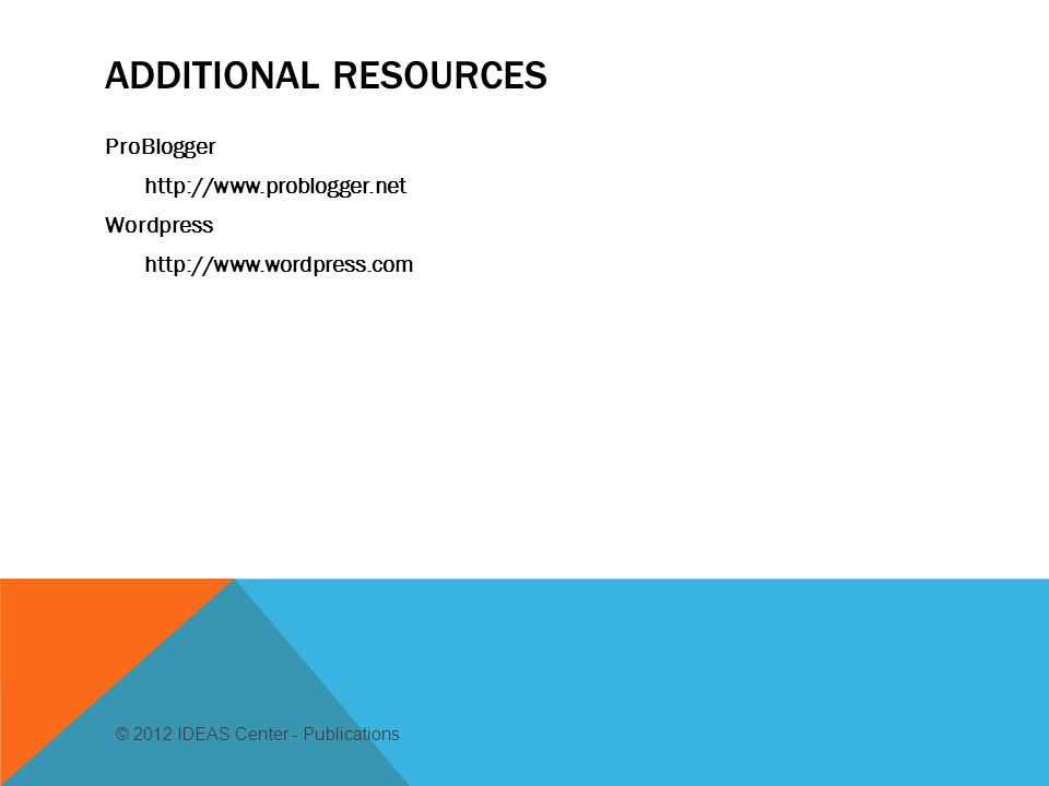 ADDITIONAL RESOURCES ProBlogger   Wordpress   © 2012 IDEAS Center - Publications